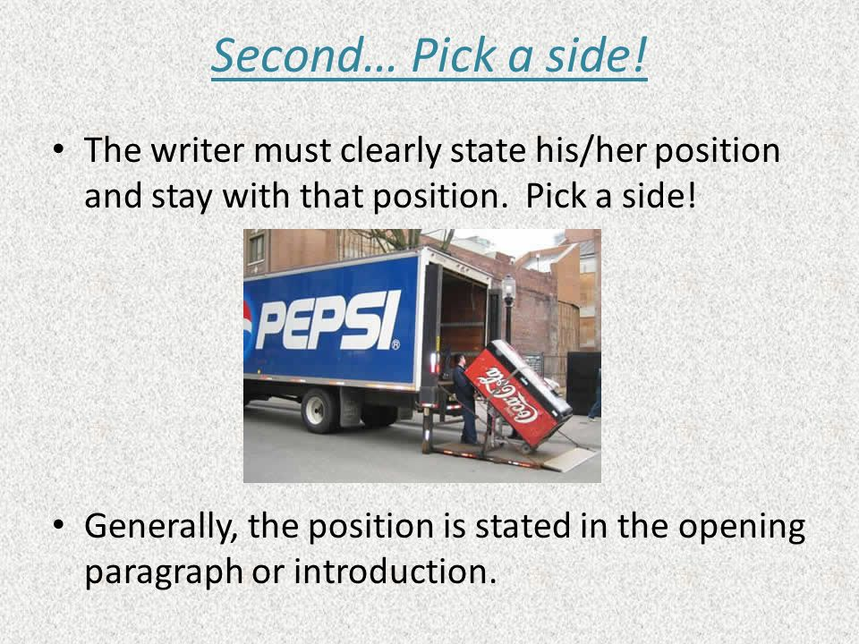 Second… Pick a side! The writer must clearly state his/her position and stay with that position. Pick a side!