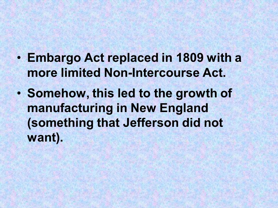 Embargo Act replaced in 1809 with a more limited Non-Intercourse Act.