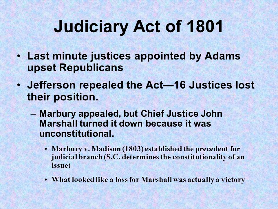 Judiciary Act of 1801 Last minute justices appointed by Adams upset Republicans. Jefferson repealed the Act—16 Justices lost their position.