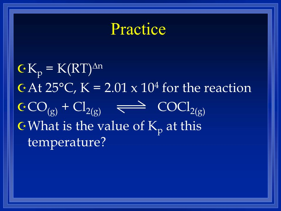 Practice Kp = K(RT)n At 25°C, K = 2.01 x 104 for the reaction