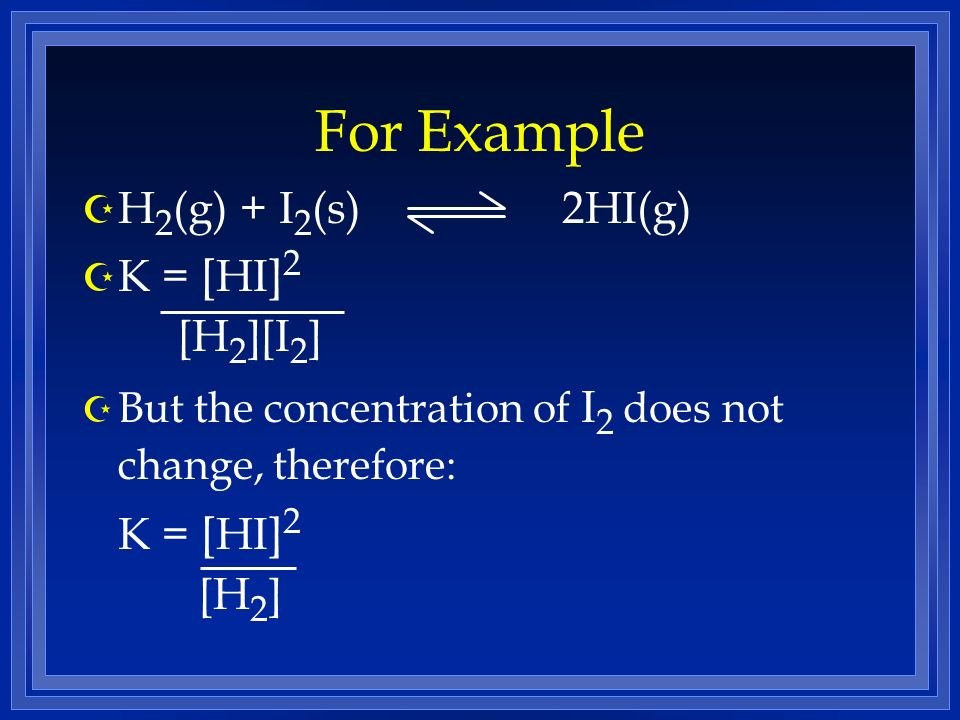 For Example H2(g) + I2(s) 2HI(g) K = [HI]2 [H2][I2] K = [HI]2 [H2]