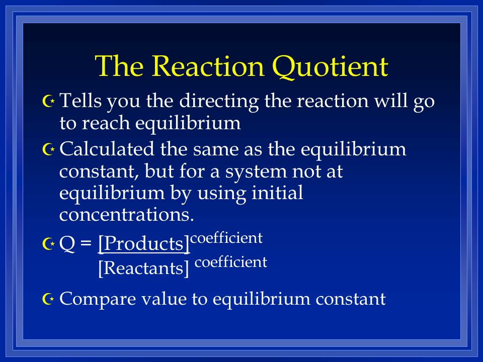 The Reaction Quotient Tells you the directing the reaction will go to reach equilibrium.