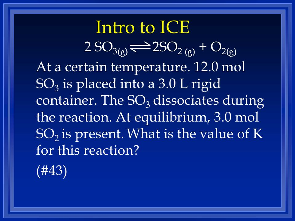 Intro to ICE 2 SO3(g) 2SO2 (g) + O2(g)