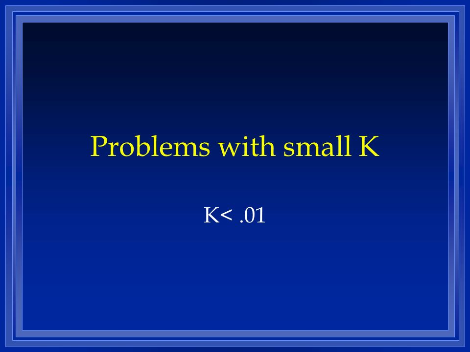 Problems with small K K< .01