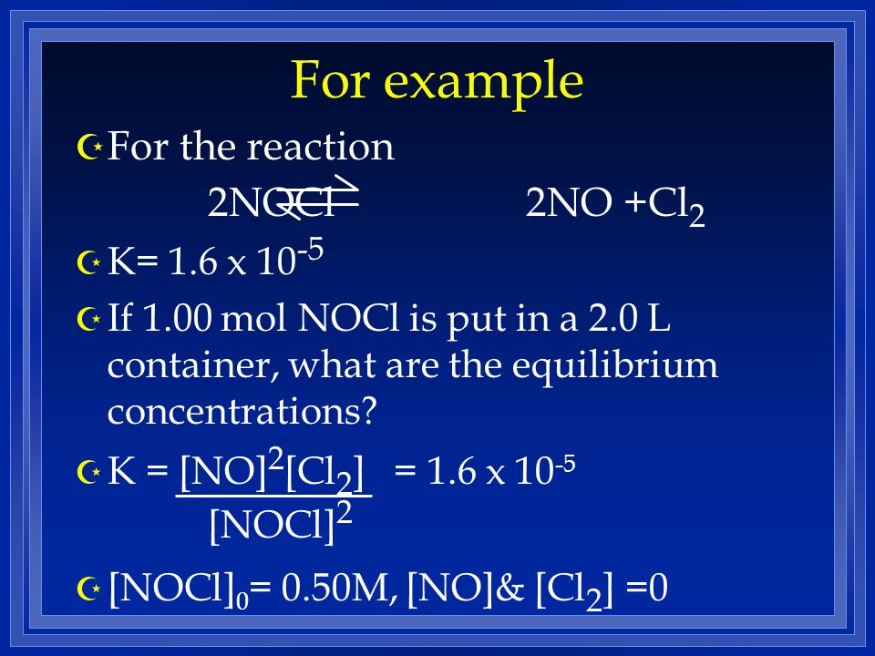 For example For the reaction 2NOCl 2NO +Cl2 K= 1.6 x 10-5