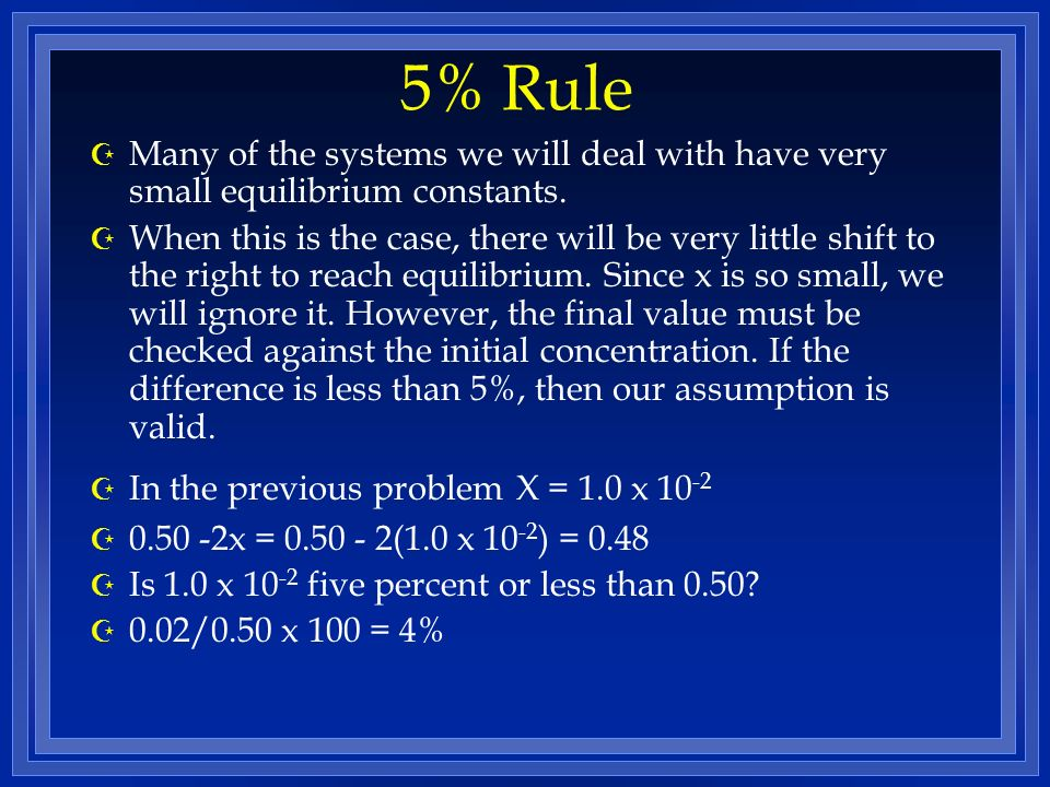 5% Rule Many of the systems we will deal with have very small equilibrium constants.