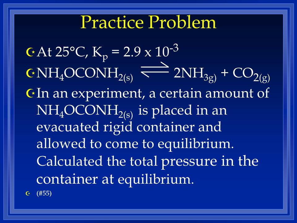 Practice Problem At 25°C, Kp = 2.9 x 10-3 NH4OCONH2(s) 2NH3g) + CO2(g)