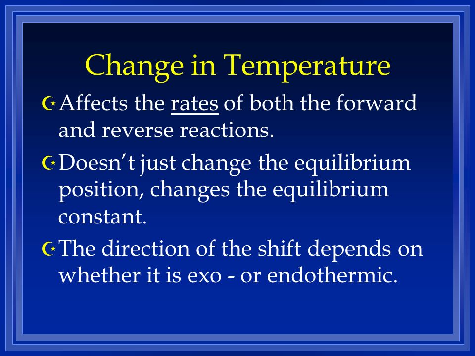 Change in Temperature Affects the rates of both the forward and reverse reactions.