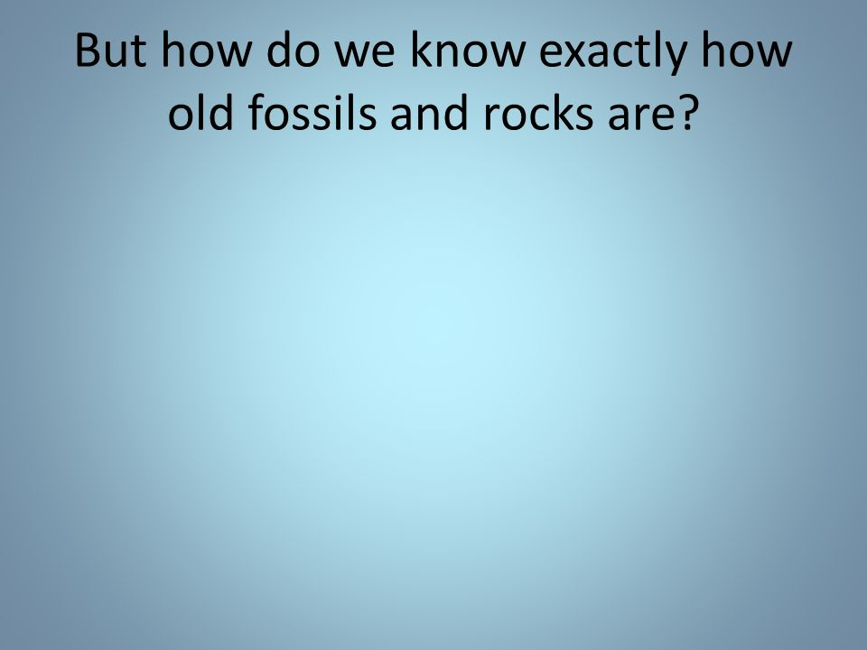 But how do we know exactly how old fossils and rocks are