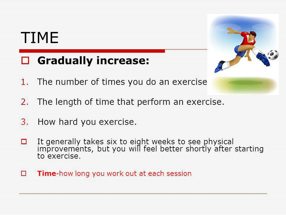 TIME Gradually increase: The number of times you do an exercise