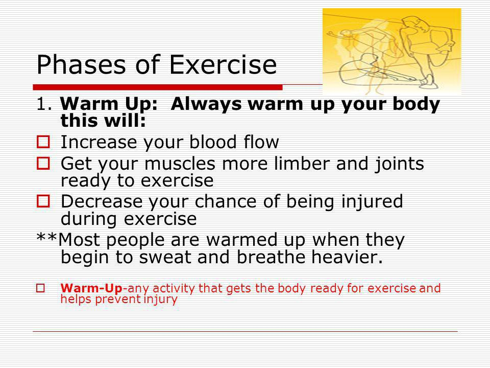 Phases of Exercise 1. Warm Up: Always warm up your body this will: