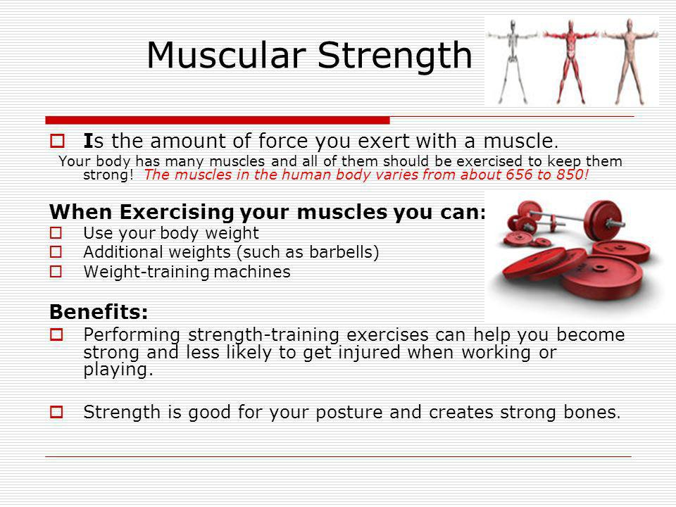 Muscular Strength Is the amount of force you exert with a muscle.