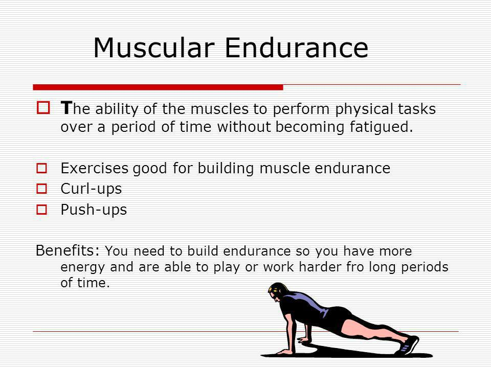 Muscular Endurance The ability of the muscles to perform physical tasks over a period of time without becoming fatigued.