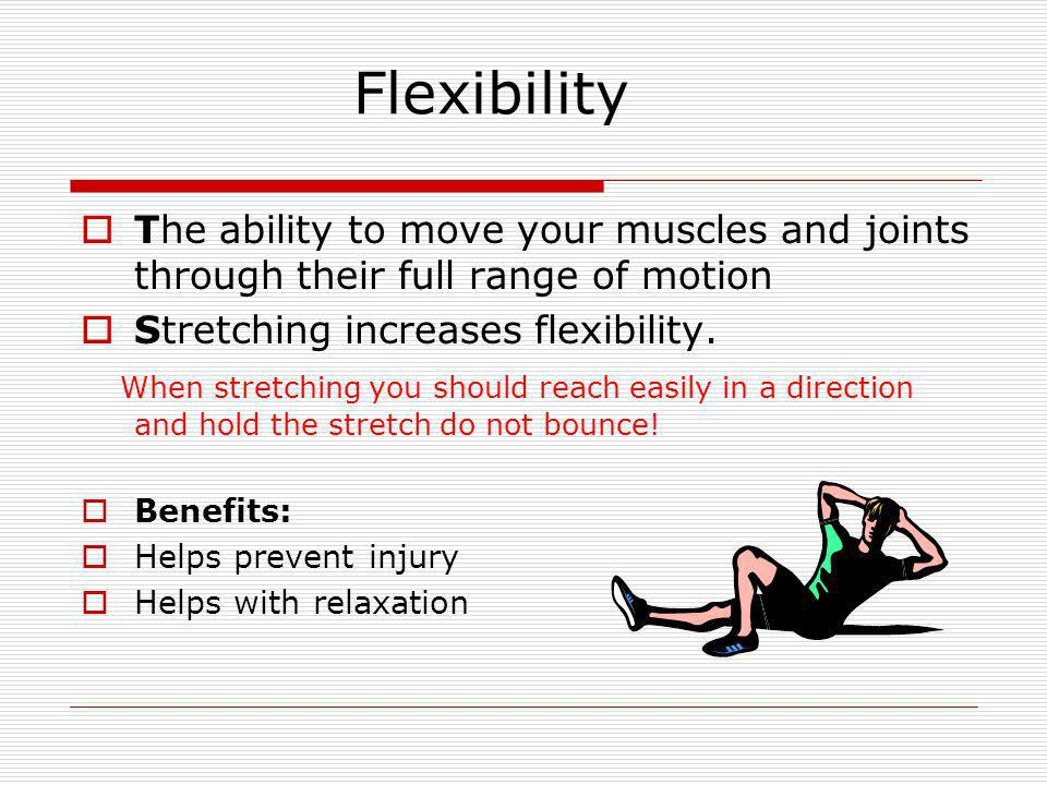 Flexibility The ability to move your muscles and joints through their full range of motion. Stretching increases flexibility.