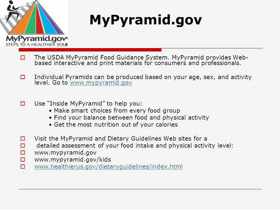 MyPyramid.gov The USDA MyPyramid Food Guidance System. MyPyramid provides Web-based interactive and print materials for consumers and professionals.