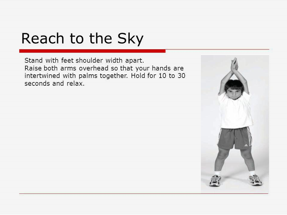Reach to the Sky Stand with feet shoulder width apart.
