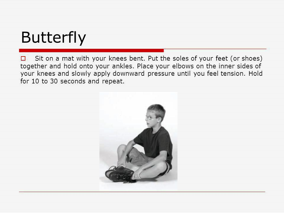 Butterfly Sit on a mat with your knees bent. Put the soles of your feet (or shoes)
