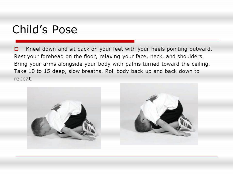 Child's Pose Kneel down and sit back on your feet with your heels pointing outward.