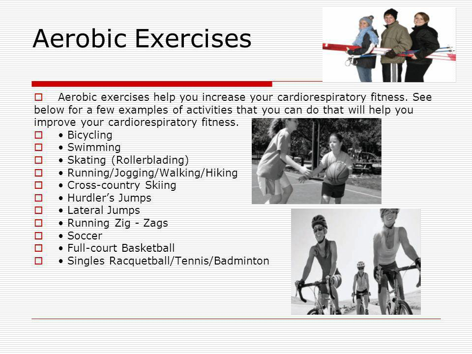 Aerobic Exercises Aerobic exercises help you increase your cardiorespiratory fitness. See.