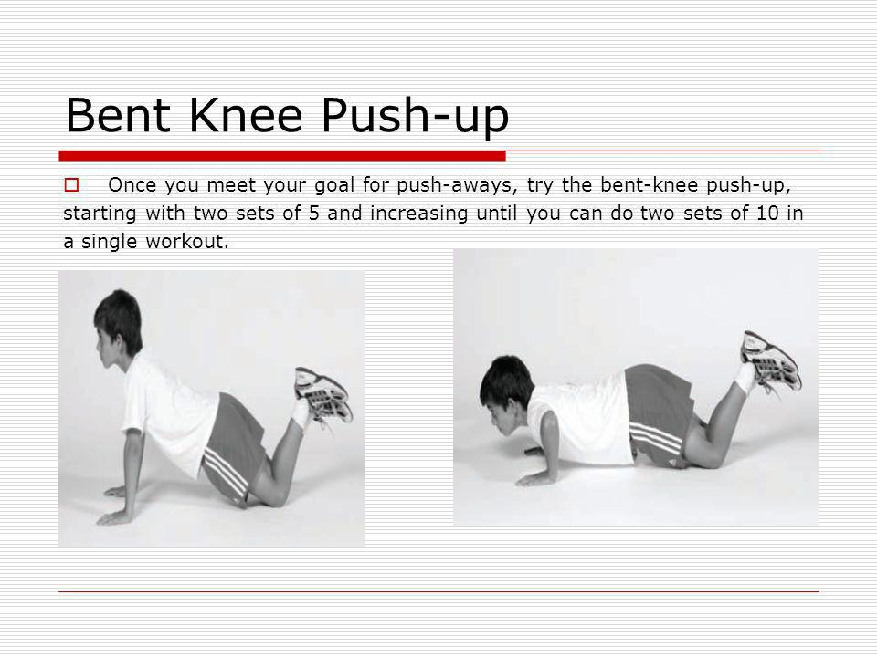 Bent Knee Push-up Once you meet your goal for push-aways, try the bent-knee push-up,