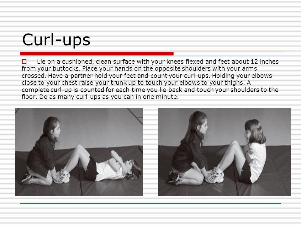 Curl-ups Lie on a cushioned, clean surface with your knees flexed and feet about 12 inches.