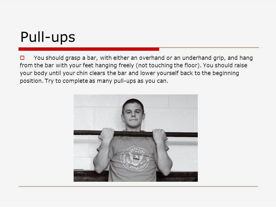 Pull-ups You should grasp a bar, with either an overhand or an underhand grip, and hang.