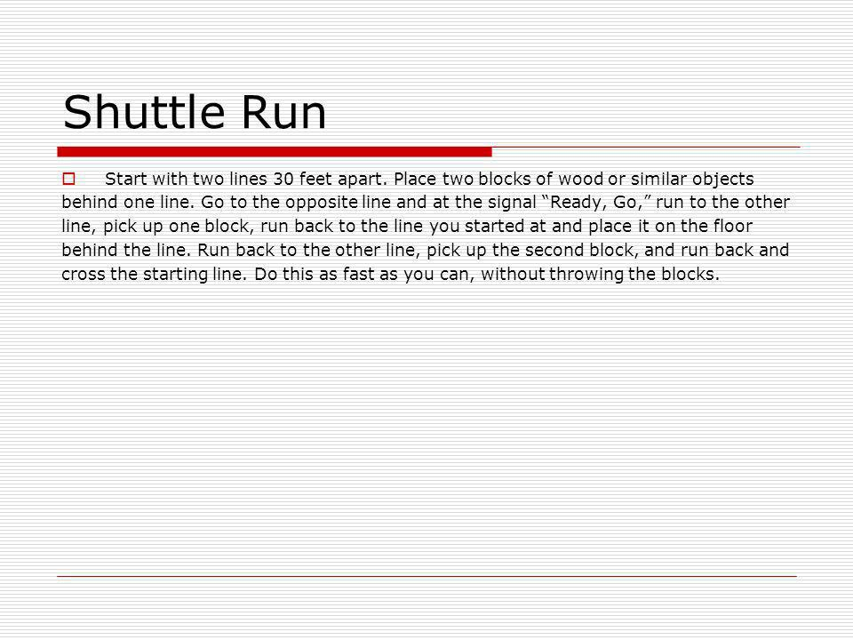 Shuttle Run Start with two lines 30 feet apart. Place two blocks of wood or similar objects.