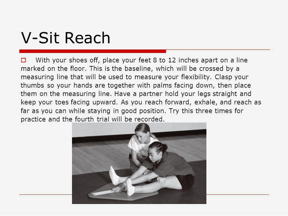 V-Sit Reach With your shoes off, place your feet 8 to 12 inches apart on a line.