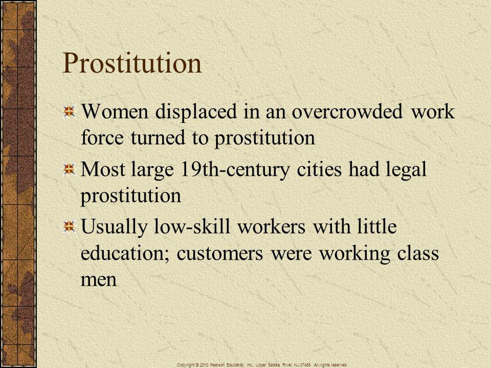 Prostitution Women displaced in an overcrowded work force turned to prostitution. Most large 19th-century cities had legal prostitution.