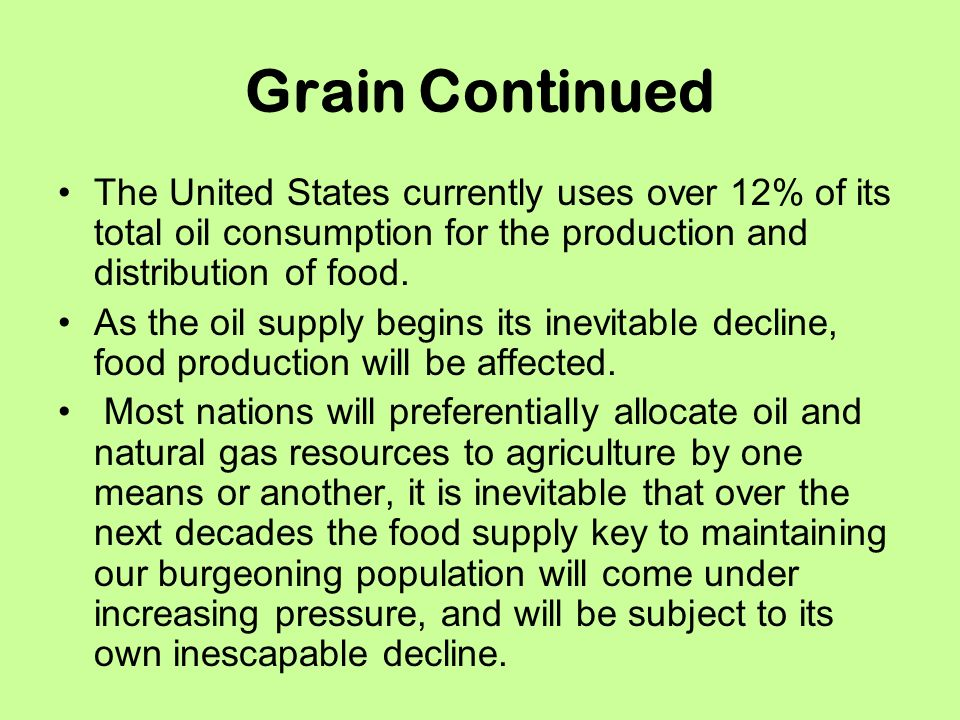Grain Continued The United States currently uses over 12% of its total oil consumption for the production and distribution of food.