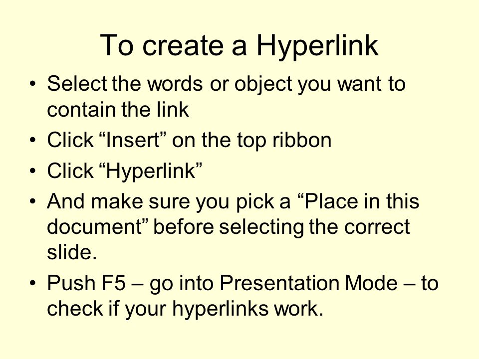 To create a Hyperlink Select the words or object you want to contain the link. Click Insert on the top ribbon.