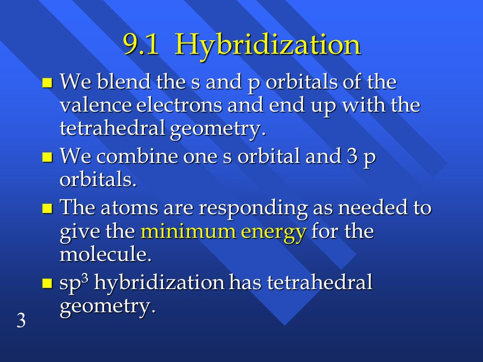 9.1 HybridizationWe blend the s and p orbitals of the valence electrons and end up with the tetrahedral geometry.