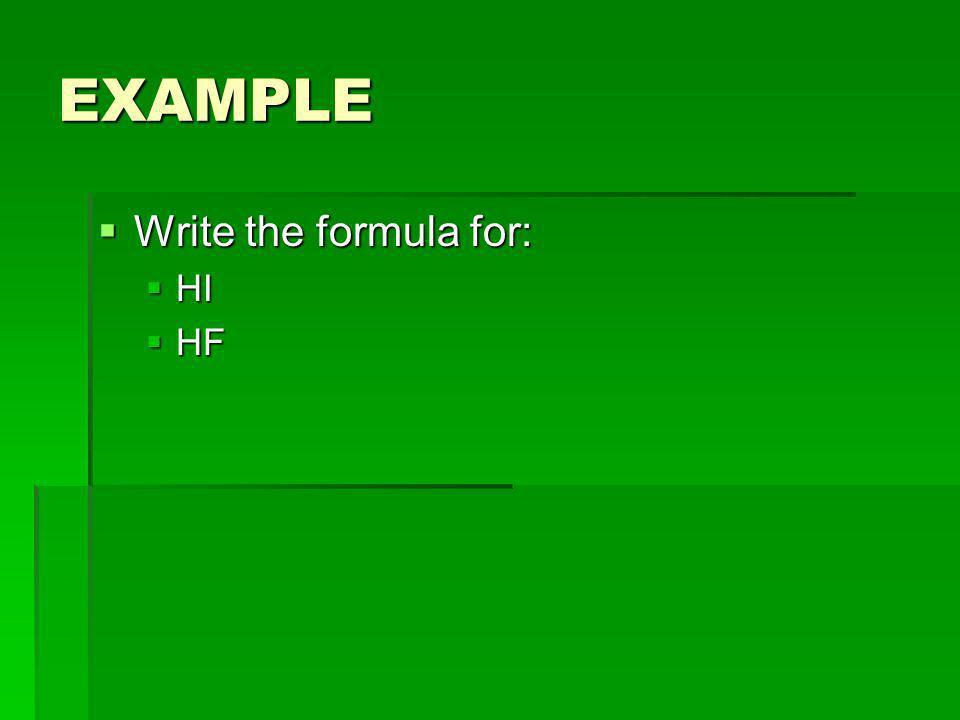 EXAMPLE Write the formula for: HI HF