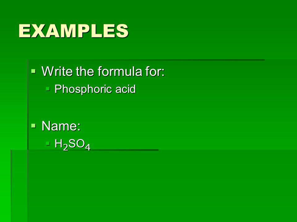 EXAMPLES Write the formula for: Phosphoric acid Name: H2SO4