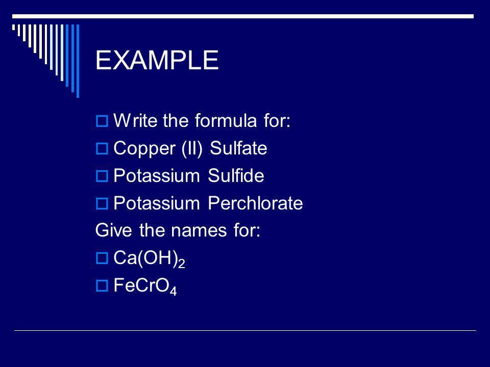EXAMPLE Write the formula for: Copper (II) Sulfate Potassium Sulfide