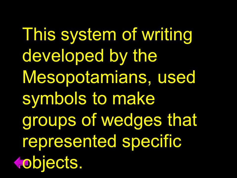 This system of writing developed by the Mesopotamians, used symbols to make groups of wedges that represented specific objects.