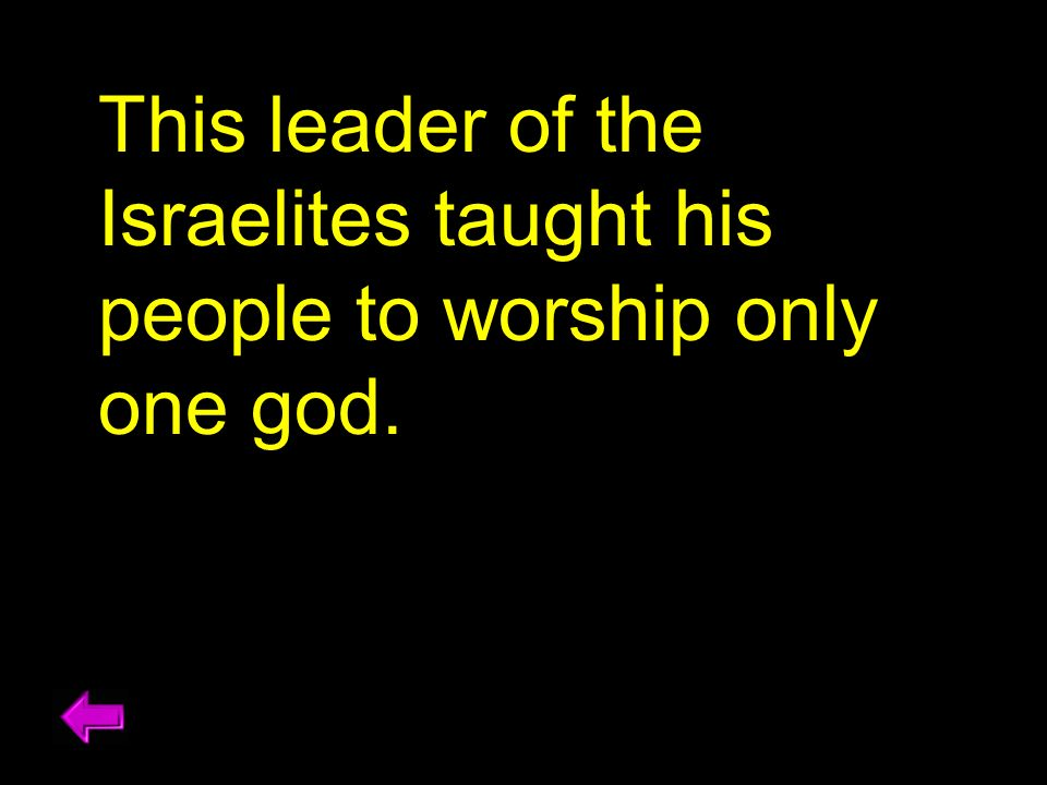 This leader of the Israelites taught his people to worship only one god.