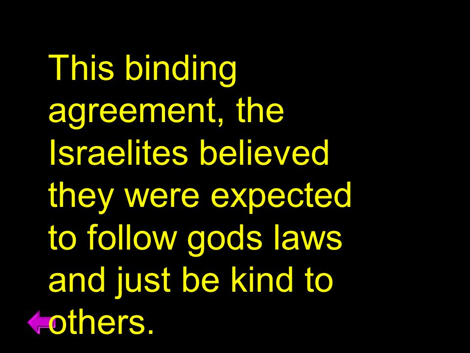 This binding agreement, the Israelites believed they were expected to follow gods laws and just be kind to others.