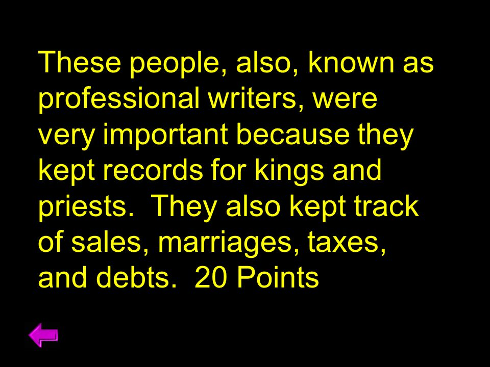 These people, also, known as professional writers, were very important because they kept records for kings and priests. They also kept track of sales, marriages, taxes, and debts. 20 Points