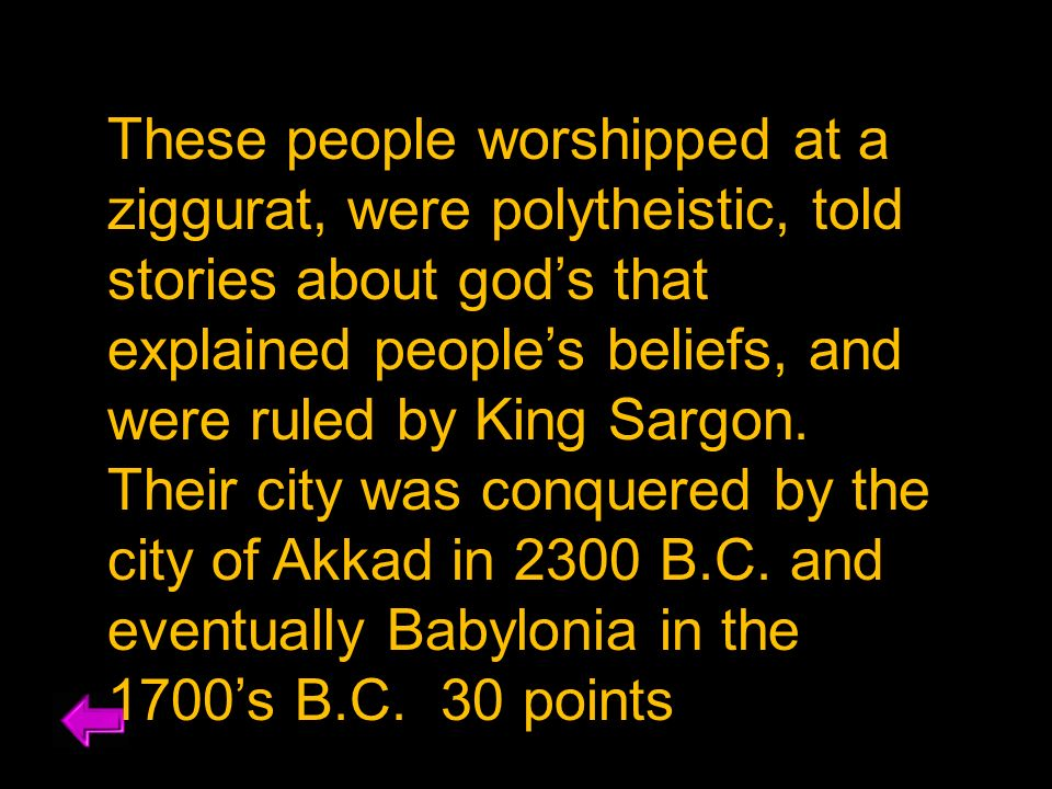 These people worshipped at a ziggurat, were polytheistic, told stories about god's that explained people's beliefs, and were ruled by King Sargon.