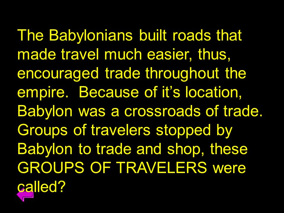 The Babylonians built roads that made travel much easier, thus, encouraged trade throughout the empire.