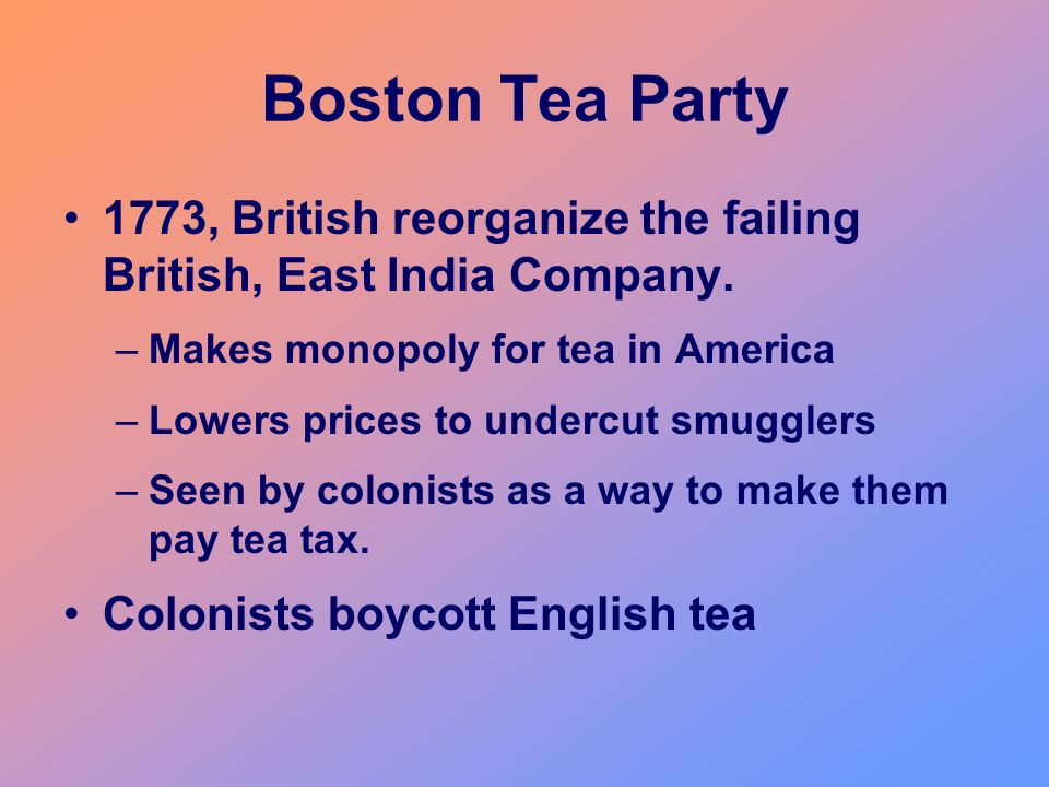 Boston Tea Party 1773, British reorganize the failing British, East India Company. Makes monopoly for tea in America.