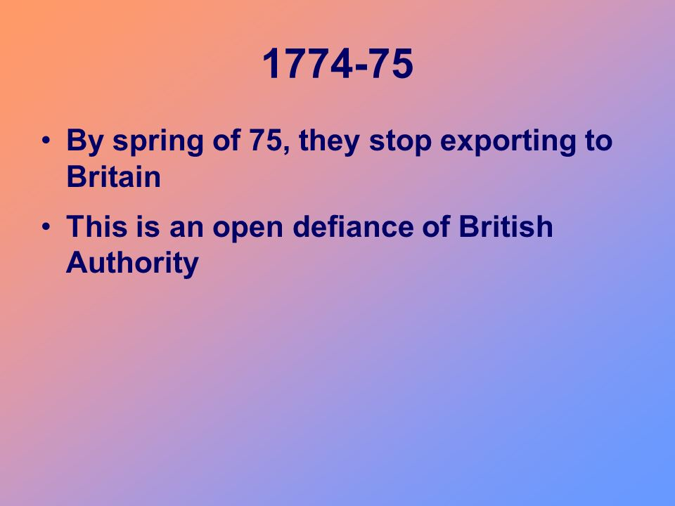 1774-75 By spring of 75, they stop exporting to Britain