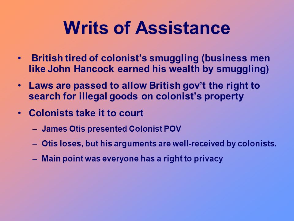 Writs of Assistance British tired of colonist's smuggling (business men like John Hancock earned his wealth by smuggling)