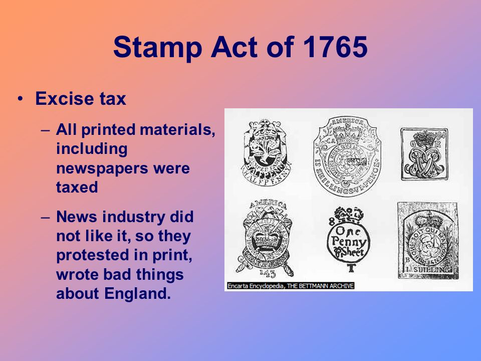 Stamp Act of 1765 Excise tax. All printed materials, including newspapers were taxed.