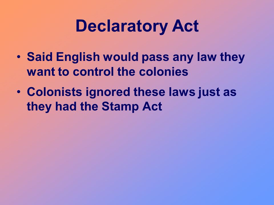 Declaratory Act Said English would pass any law they want to control the colonies.