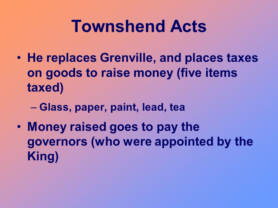 Townshend Acts He replaces Grenville, and places taxes on goods to raise money (five items taxed)
