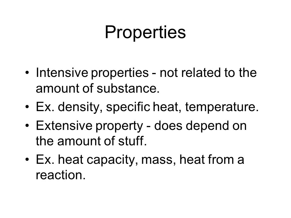 Properties Intensive properties - not related to the amount of substance. Ex. density, specific heat, temperature.
