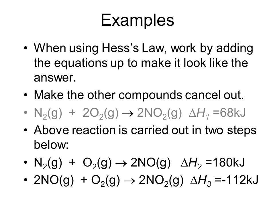 Examples When using Hess's Law, work by adding the equations up to make it look like the answer. Make the other compounds cancel out.