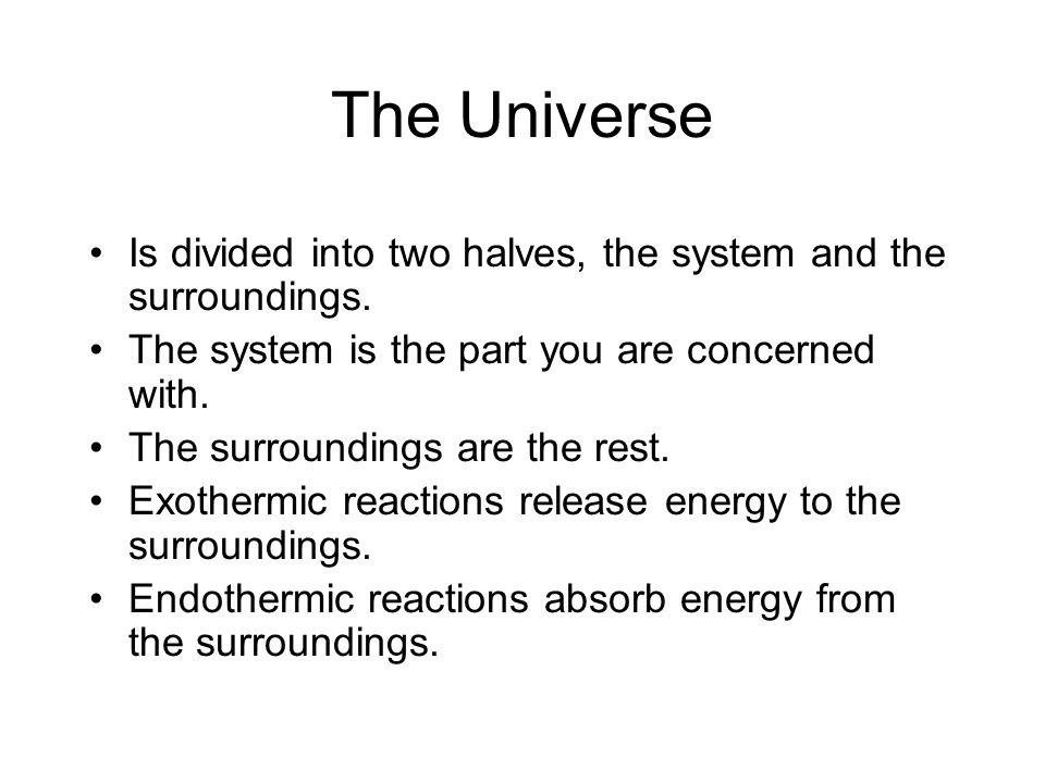 The Universe Is divided into two halves, the system and the surroundings. The system is the part you are concerned with.